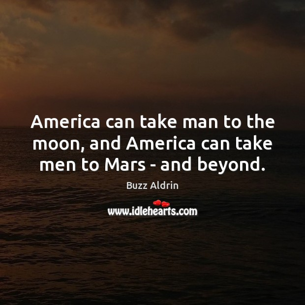 America can take man to the moon, and America can take men to Mars – and beyond. Image