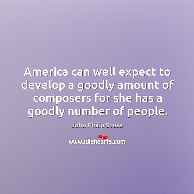 America can well expect to develop a goodly amount of composers for she has a goodly number of people. John Philip Sousa Picture Quote