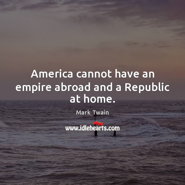 America cannot have an empire abroad and a Republic at home. Image