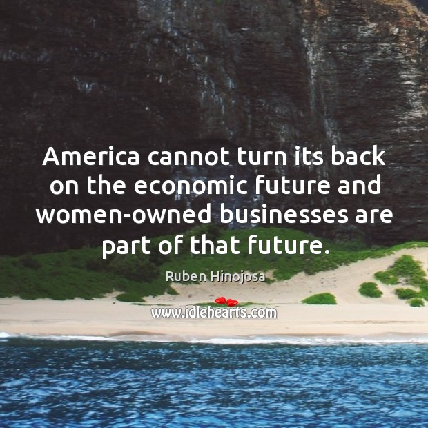 America cannot turn its back on the economic future and women-owned businesses are part of that future. Ruben Hinojosa Picture Quote