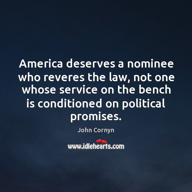 America deserves a nominee who reveres the law, not one whose service John Cornyn Picture Quote