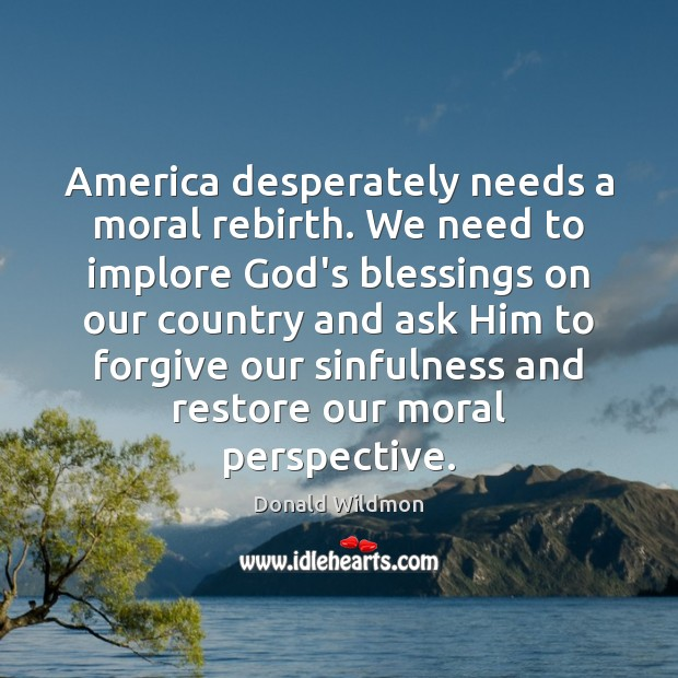 America desperately needs a moral rebirth. We need to implore God's blessings Donald Wildmon Picture Quote
