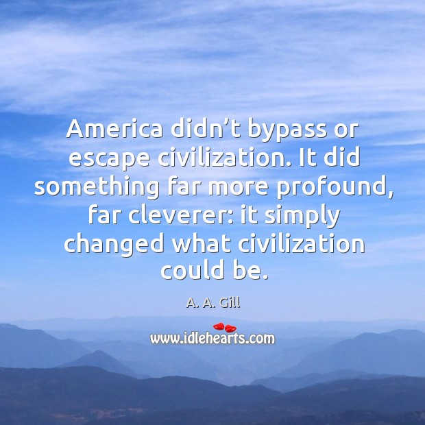 America didn't bypass or escape civilization. It did something far more Image