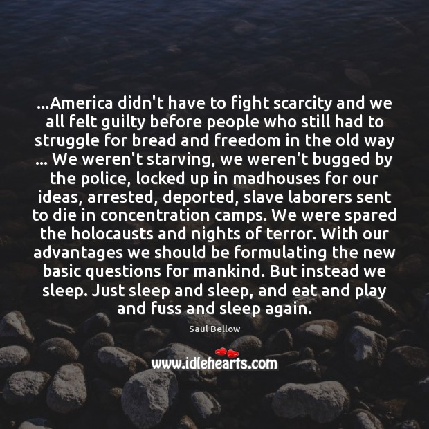 …America didn't have to fight scarcity and we all felt guilty before Saul Bellow Picture Quote