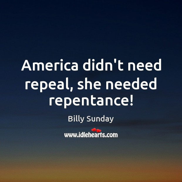 America didn't need repeal, she needed repentance! Billy Sunday Picture Quote