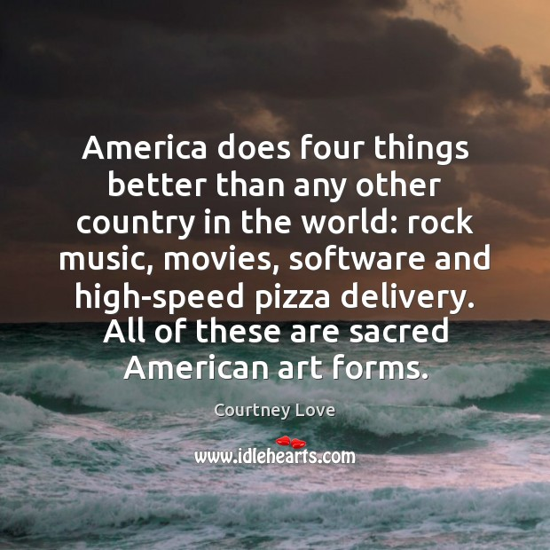 America does four things better than any other country in the world: Courtney Love Picture Quote