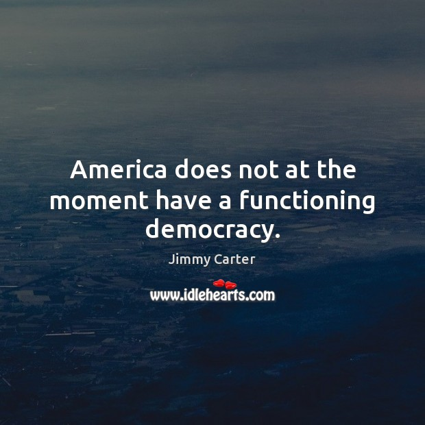 Image, America does not at the moment have a functioning democracy.