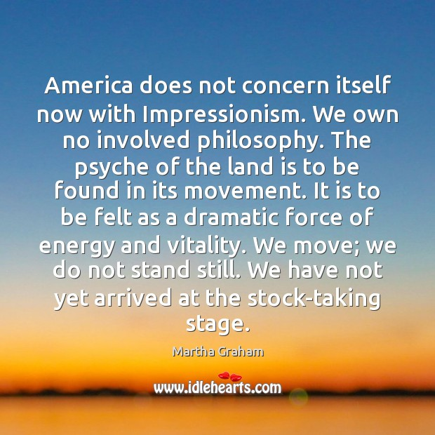 America does not concern itself now with Impressionism. We own no involved Martha Graham Picture Quote