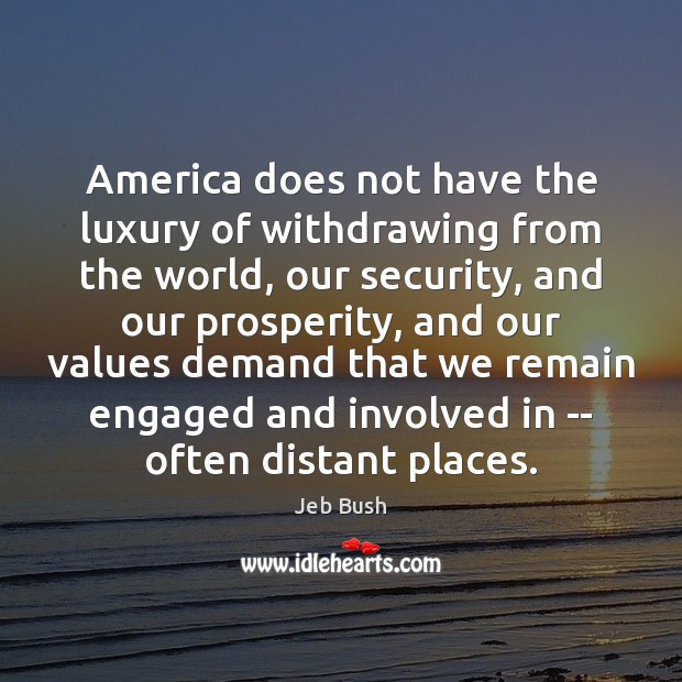 America does not have the luxury of withdrawing from the world, our Jeb Bush Picture Quote