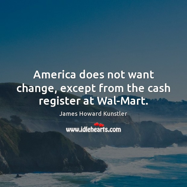 America does not want change, except from the cash register at Wal-Mart. James Howard Kunstler Picture Quote