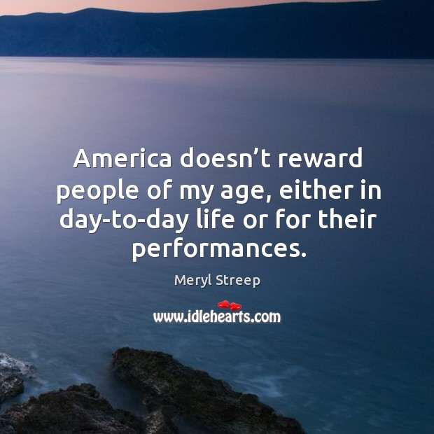 America doesn't reward people of my age, either in day-to-day life or for their performances. Image