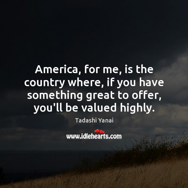 Image, America, for me, is the country where, if you have something great
