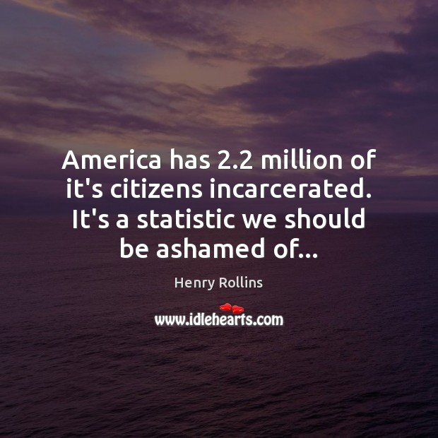 Image, America has 2.2 million of it's citizens incarcerated. It's a statistic we should