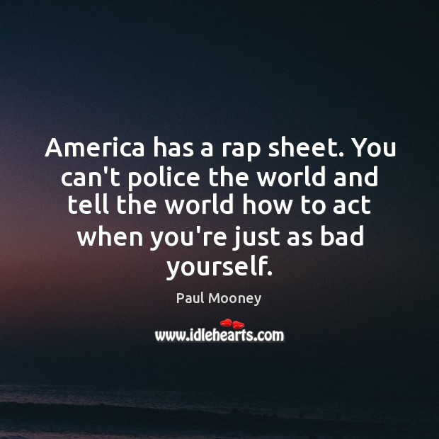 America has a rap sheet. You can't police the world and tell Image