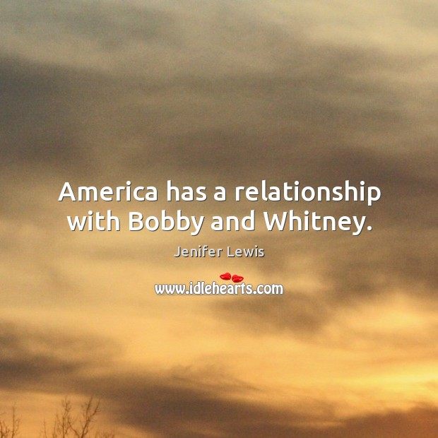 America has a relationship with bobby and whitney. Image