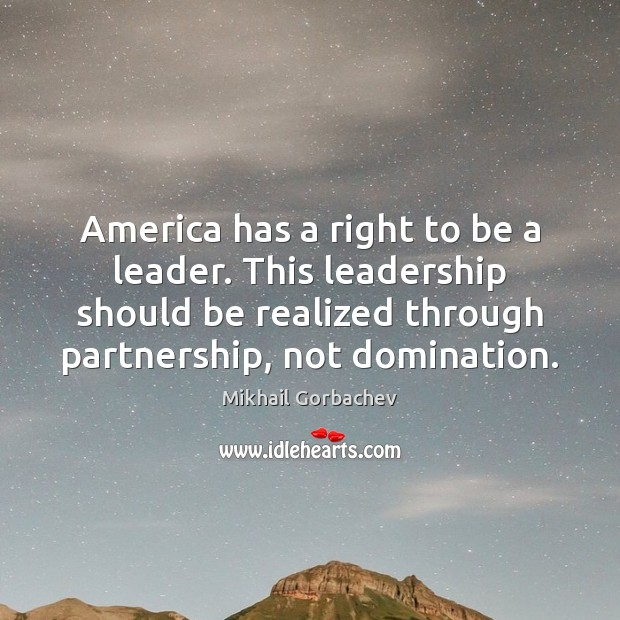 Image, America has a right to be a leader. This leadership should be