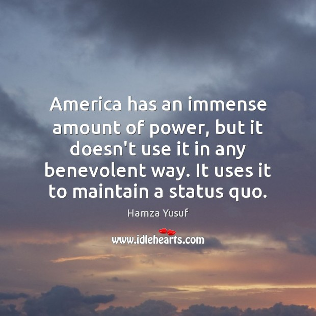 America has an immense amount of power, but it doesn't use it Hamza Yusuf Picture Quote