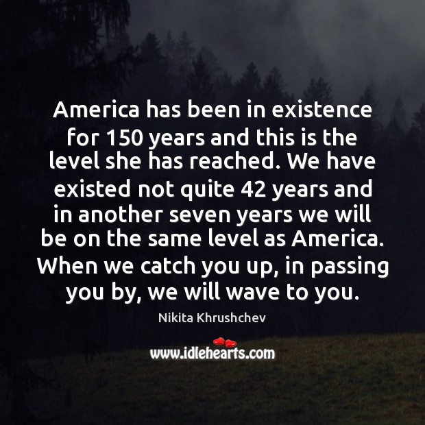 America has been in existence for 150 years and this is the level Nikita Khrushchev Picture Quote