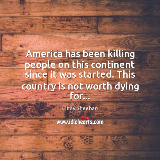 America has been killing people on this continent since it was started. Cindy Sheehan Picture Quote