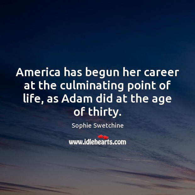 America has begun her career at the culminating point of life, as Sophie Swetchine Picture Quote