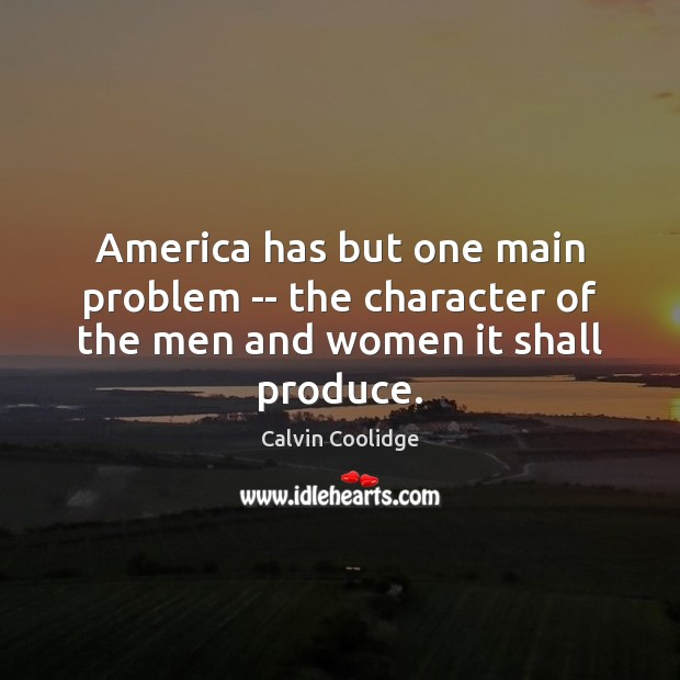 America has but one main problem — the character of the men and women it shall produce. Calvin Coolidge Picture Quote