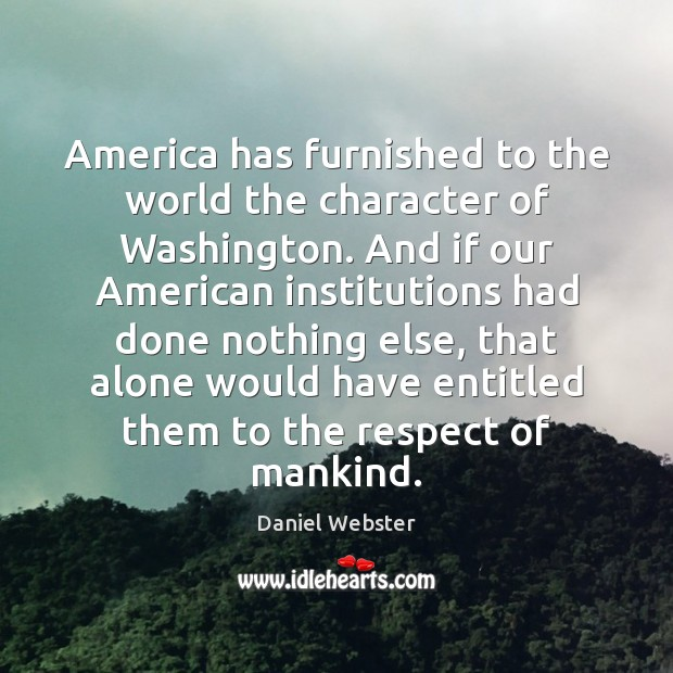 America has furnished to the world the character of Washington. And if Daniel Webster Picture Quote
