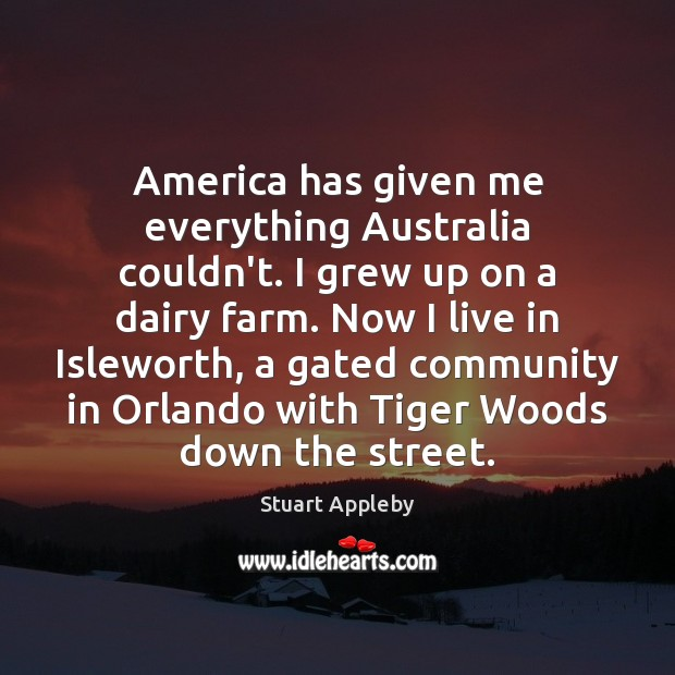 America has given me everything Australia couldn't. I grew up on a Farm Quotes Image
