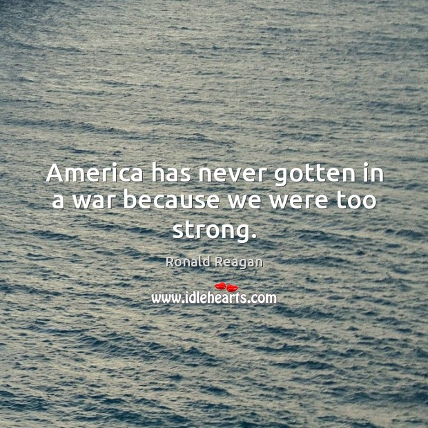Image, America has never gotten in a war because we were too strong.
