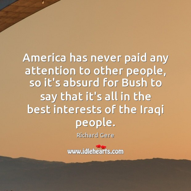 America has never paid any attention to other people, so it's absurd Richard Gere Picture Quote