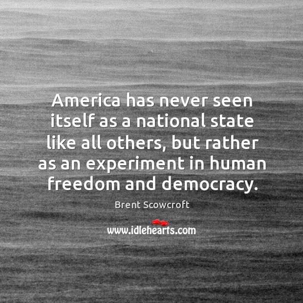 America has never seen itself as a national state like all others, but rather as an experiment Brent Scowcroft Picture Quote
