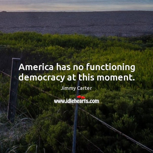 America has no functioning democracy at this moment. Jimmy Carter Picture Quote