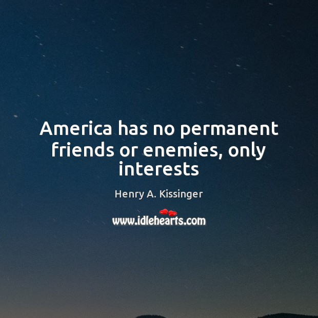America has no permanent friends or enemies, only interests Image