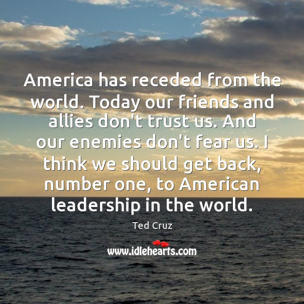 Image, America has receded from the world. Today our friends and allies don't