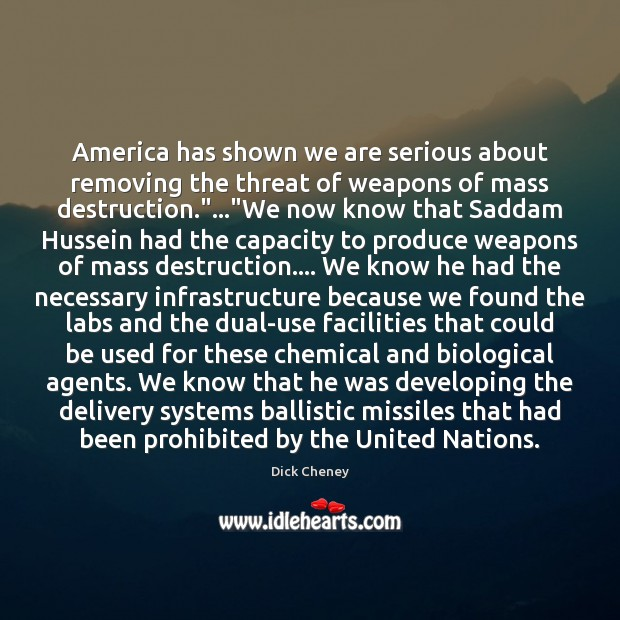 America has shown we are serious about removing the threat of weapons Dick Cheney Picture Quote