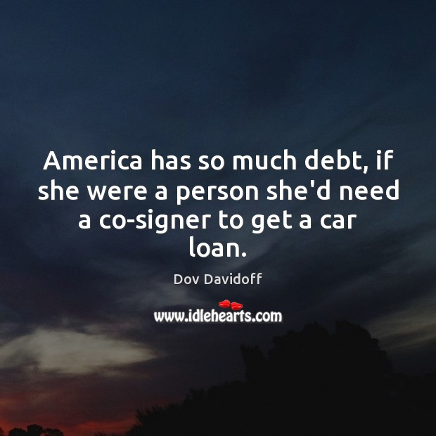 America has so much debt, if she were a person she'd need a co-signer to get a car loan. Dov Davidoff Picture Quote
