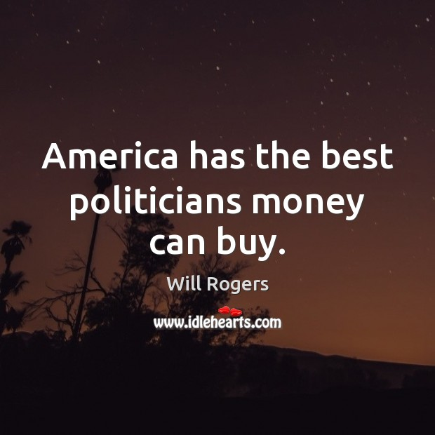 America has the best politicians money can buy. Will Rogers Picture Quote