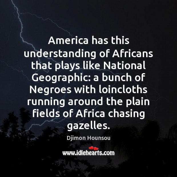 America has this understanding of Africans that plays like National Geographic: a Image