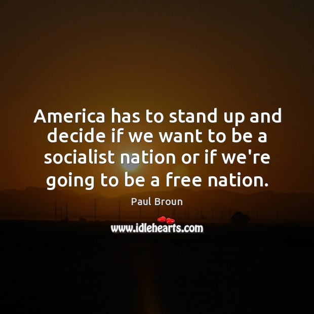 America has to stand up and decide if we want to be Paul Broun Picture Quote