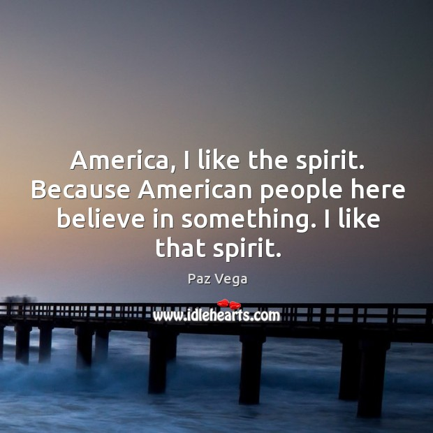 America, I like the spirit. Because American people here believe in something. Image