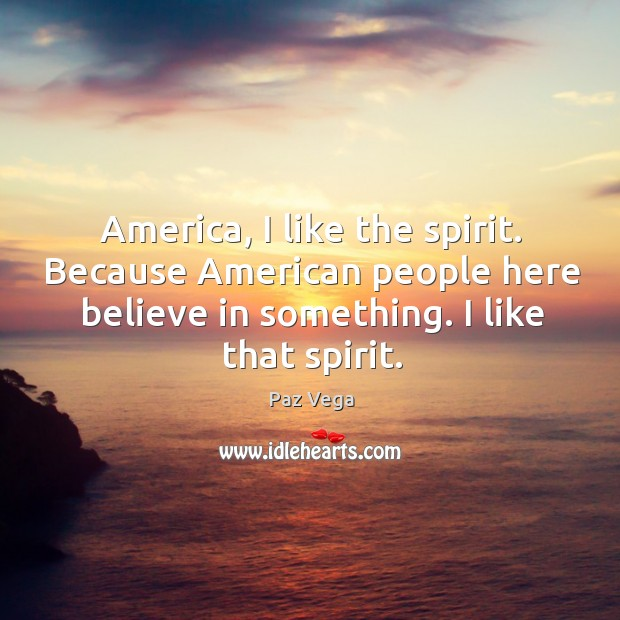 America, I like the spirit. Because american people here believe in something. I like that spirit. Image