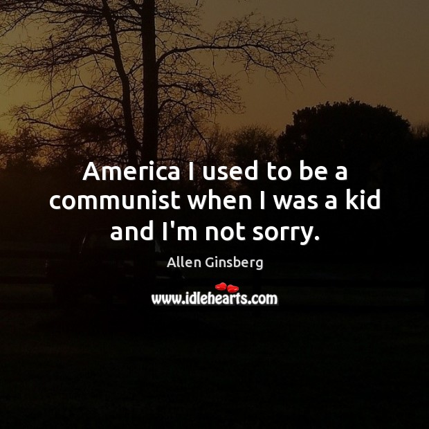 Image, America I used to be a communist when I was a kid and I'm not sorry.