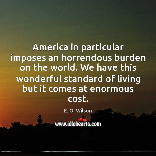 America in particular imposes an horrendous burden on the world. We have E. O. Wilson Picture Quote