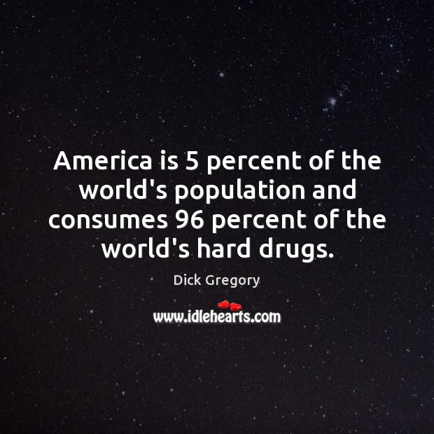 America is 5 percent of the world's population and consumes 96 percent of the Dick Gregory Picture Quote