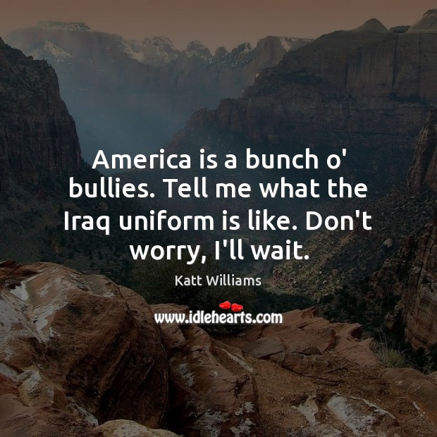 America is a bunch o' bullies. Tell me what the Iraq uniform Image