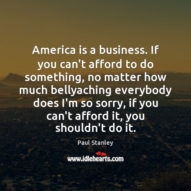 America is a business. If you can't afford to do something, no Paul Stanley Picture Quote