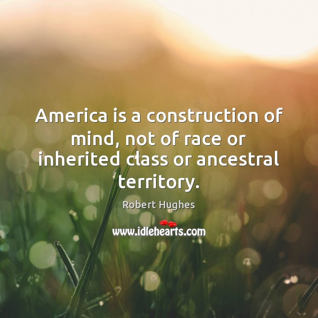 America is a construction of mind, not of race or inherited class or ancestral territory. Image