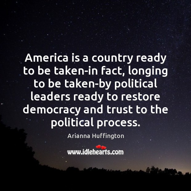 America is a country ready to be taken-in fact, longing to be Arianna Huffington Picture Quote