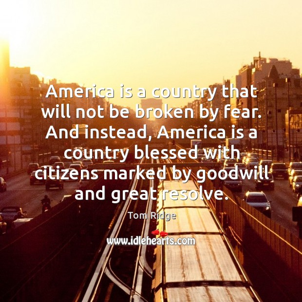 Tom Ridge Picture Quote image saying: America is a country that will not be broken by fear. And