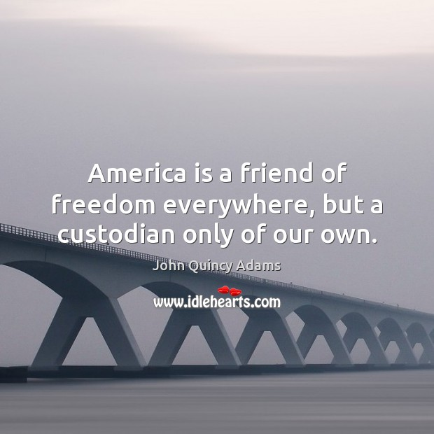 America is a friend of freedom everywhere, but a custodian only of our own. John Quincy Adams Picture Quote