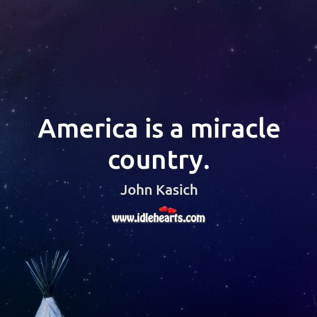 America is a miracle country. John Kasich Picture Quote